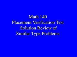 Math 140 Placement Verification Test  Solution Review of Similar Type Problems