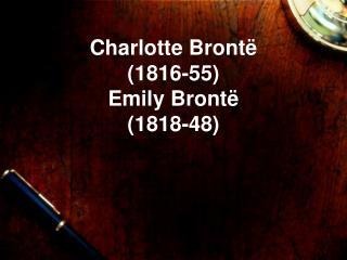 Charlotte Brontë (1816-55) Emily Brontë  (1818-48)