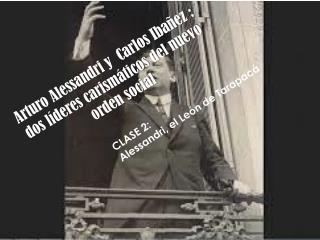 Arturo Alessandri y  Carlos  Ibañez  :  dos líderes carismáticos del nuevo orden social
