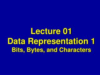 Lecture 01 Data Representation 1 Bits, Bytes, and Characters