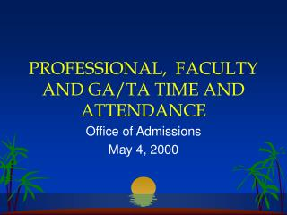 PROFESSIONAL,  FACULTY AND GA/TA TIME AND ATTENDANCE