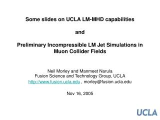 Some slides on UCLA LM-MHD capabilities   and  Preliminary Incompressible LM Jet Simulations in Muon Collider Fields