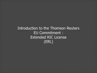Introduction to the Thomson Reuters EU Commitment :  Extended RIC License (ERL)