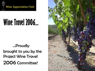 Wine Travel 2006... ...Proudly brought to you by the Project Wine Travel  2006  Committee!