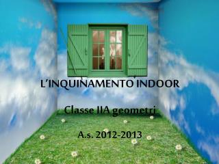 L'INQUINAMENTO INDOOR Classe IIA geometri A.s. 2012-2013