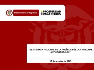 """"""" ESTRATEGIA NACIONAL DE LA POLÍTICA PÚBLICA  INTEGRAL ANTICORRUPCIÓN"""" 17 de octubre de 2013"""