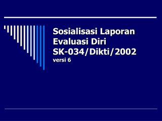 Sosialisasi Laporan Evaluasi Diri SK-034/Dikti/2002 versi 6