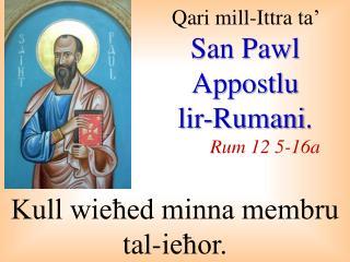 Qari  mill-I ttra  ta'  San Pawl  Appostlu lir-Rumani . Rum 12 5-16a