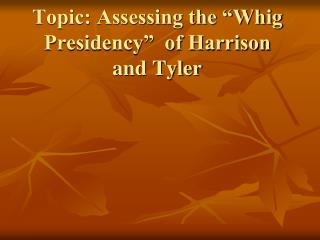 "Topic: Assessing the ""Whig Presidency""  of Harrison and Tyler"
