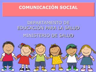 COMUNICACIÓN SOCIAL DEPARTAMENTO DE EDUCACIÓN PARA LA SALUD MINISTERIO DE SALUD