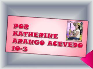 POR KATHERINE ARANGO ACEVEDO 10-3