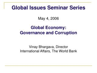 Global Issues Seminar Series  May 4, 2006  Global Economy:  Governance and Corruption   Vinay Bhargava, Director  Intern