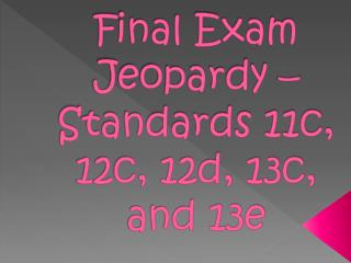 Final Exam Jeopardy – Standards 11c, 12c, 12d, 13c, and 13e