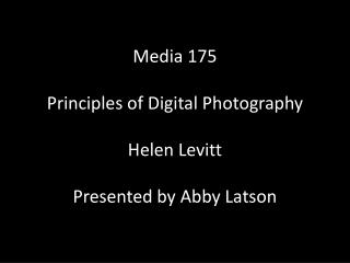 Media 175 Principles of Digital Photography Helen Levitt Presented by Abby Latson