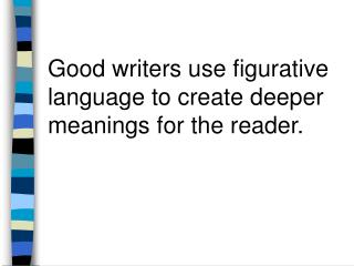 Good writers use figurative language to create deeper meanings for the reader.