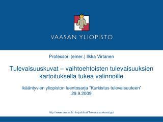 Professori emer. Ilkka Virtanen  Tulevaisuuskuvat   vaihtoehtoisten tulevaisuuksien kartoituksella tukea valinnoille  Ik