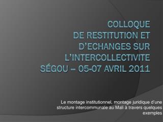 COLLOQUE DE RESTITUTION ET D'ECHANGES SUR L'INTERCOLLECTIVITE SÉGOU – 05-07 avril 2011