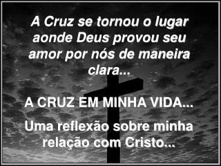 A Cruz se tornou o lugar aonde Deus provou seu amor por nós de maneira clara...