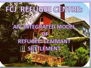 FCJ  REFUGEE CENTRE: AN  INTEGRATED MODEL  OF  REFUGEE  CLAIMANT SETTLEMENT