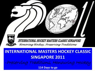 INTERNATIONAL MASTERS HOCKEY CLASSIC SINGAPORE 2011 - Preserving Traditions, Honouring Hockey
