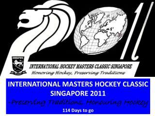 INTERNATIONAL MASTERS HOCKEY CLASSIC SINGAPORE 2011 - Preserving Traditions, Honouring Hockey