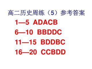 高二历史周练( 5 )参考答案 1—5  ADACB     6—10  BBDDC     11—15  BDDBC     16—20  CCBDD