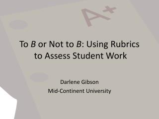 To  B  or Not to  B : Using Rubrics  to Assess Student Work