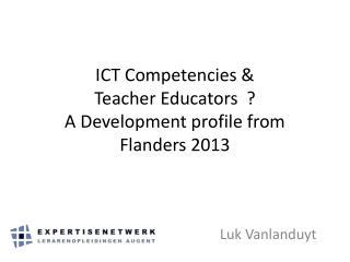 ICT Competencies  & Teacher Educators  ?  A Development profile from Flanders 2013