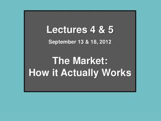 Lectures 4 & 5 September 13 & 18, 2012 The Market:  How it Actually Works