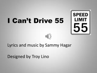 I Can�t Drive 55 Lyrics and music by Sammy Hagar Designed by Troy  Lino