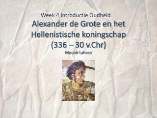 Alexander de Grote en het Hellenistische koningschap  (336 – 30 v.Chr) Mounir Lahcen