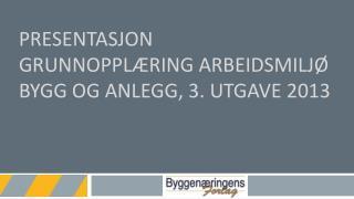 Presentasjon Grunnoppl�ring arbeidsmilj� bygg og anlegg, 3. utgave 2013