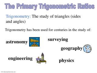 Trigonometry:  The study of triangles (sides and angles)