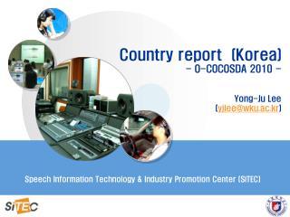 Country report  (Korea) - O-COCOSDA 2010 - Yong-Ju Lee  ( yjlee@wku.ac.kr )