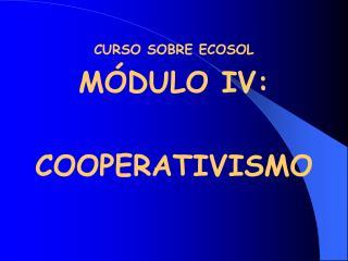 CURSO SOBRE ECOSOL M DULO IV:  COOPERATIVISMO