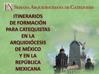 ITINERARIOS DE FORMACIÓN PARA CATEQUISTAS EN LA ARQUIDIÓCESIS DE MÉXICO Y EN LA REPÚBLICA MEXICANA
