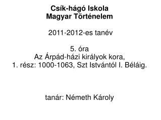Csík-hágó Iskola  Magyar Történelem  2011-2012-es tanév 5. óra Az Árpád-házi királyok kora,