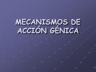 MECANISMOS DE ACCIÓN GÉNICA