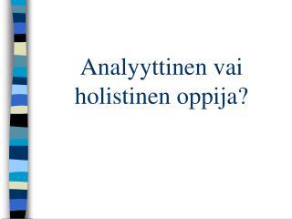 Analyyttinen vai holistinen oppija?