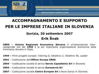 ACCOMPAGNAMENTO E SUPPORTO PER LE IMPRESE ITALIANE IN SLOVENIA   Gorizia, 20 settembre 2007  Erik  vab