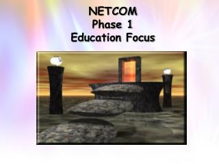 NETCOM  Phase 1 Education Focus