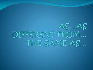 AS…AS DIFFERENT FROM… THE SAME AS…