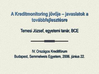 A Kreditmonitoring jöv ő je – javaslatok a továbbfejlesztésre Temesi József, egyetemi tanár, BCE