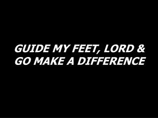 GUIDE MY FEET, LORD & GO MAKE A DIFFERENCE
