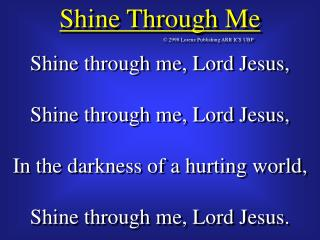 Shine through me, Lord Jesus, Shine through me, Lord Jesus, In the darkness of a hurting world,