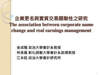 企業更名與實質交易關聯性之研究 T he association between corporate name change and real earnings management