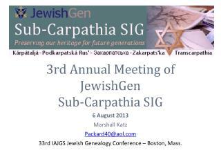 3rd Annual Meeting of  JewishGen  Sub-Carpathia SIG 6 August 2013 Marshall Katz Packard40@aol