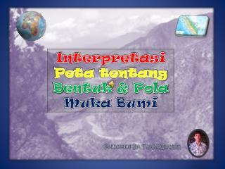 Interpretasi Peta tentang B entuk  &  Pola Muka Bumi