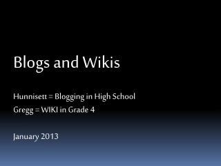 Blogs and Wikis Hunnisett = Blogging in High School Gregg = WIKI in Grade 4 January 2013
