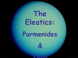 The Eleatics : Parmenides & Zeno